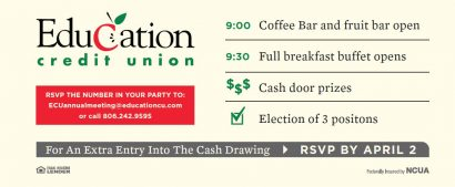 Education Credit Union. RSVP the number in your party to: ecuannualmeeting@educationcu.com or call 806-242-9595. 9:00 Coffee Bar and fruit bar open. 9:30 Full breakfast buffet opens. Cash Door Prizes. Election of 3 positions. For an extra entry into the cash drawing RSVP by April 2